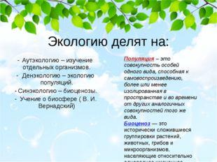 Экологию делят на: Аутэкологию – изучение отдельных организмов. Денэкологию –