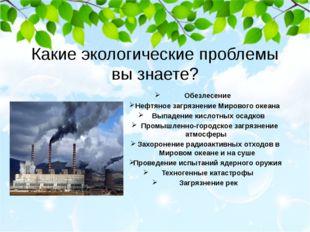 Какие экологические проблемы вы знаете? Обезлесение Нефтяное загрязнение Миро