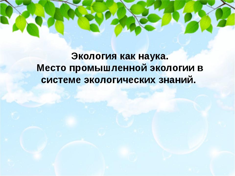 Экология как наука. Место промышленной экологии в системе экологических знаний.