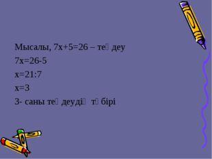 Мысалы, 7x+5=26 – теңдеу 7х=26-5 х=21:7 x=3 3- саны теңдеудің түбірі