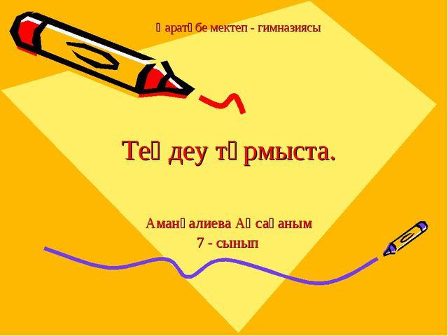 Аманғалиева Аңсағаным 7 - сынып Қаратөбе мектеп - гимназиясы Теңдеу тұрмыста.