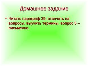 Домашнее задание Читать параграф 39, отвечать на вопросы, выучить термины, во