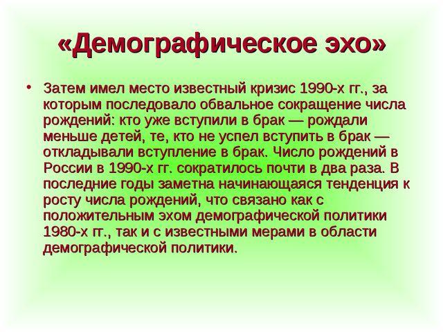 «Демографическое эхо» Затем имел место известный кризис 1990-х гг., за которы...