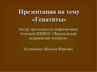 Презентация на тему «Гепатиты» Автор: преподаватель инфекционных болезней ОГБ