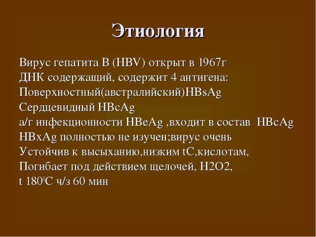 Этиология Вирус гепатита В (HBV) открыт в 1967г ДНК содержащий, содержит 4 ан...