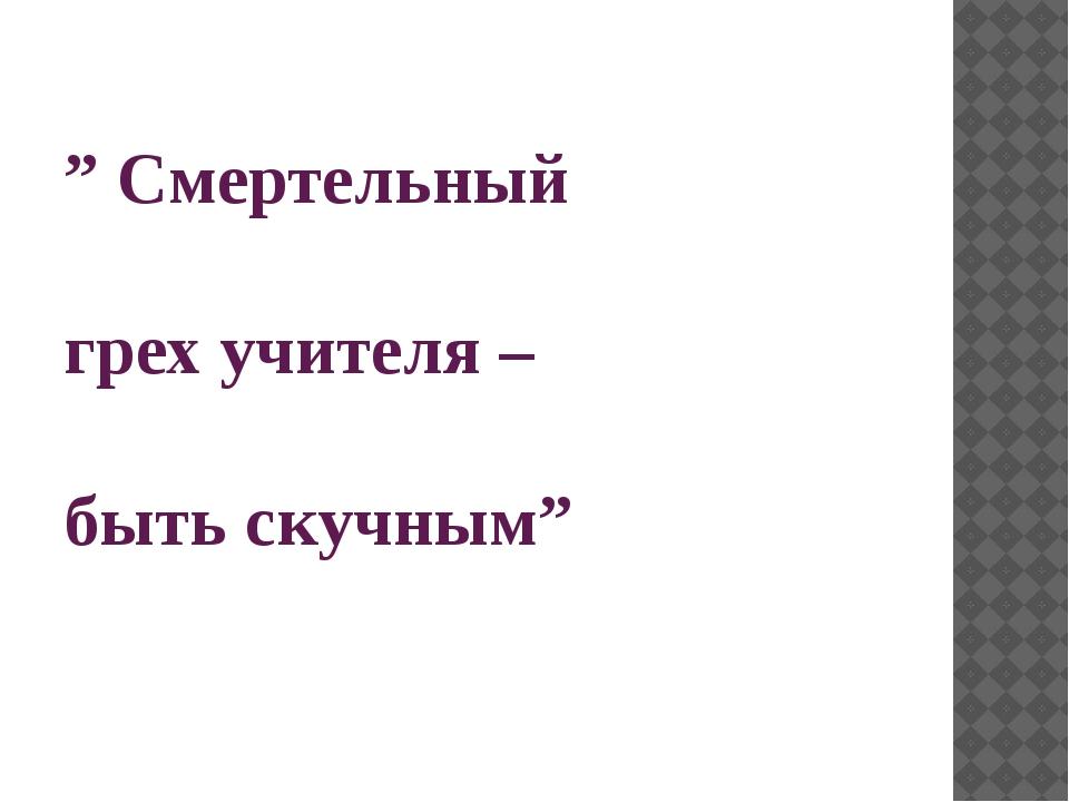 """"""" Смертельный грех учителя – быть скучным"""""""
