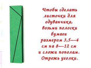 Чтобы сделать листочки для одуванчика, возьми полоски бумаги размером 3,5—4
