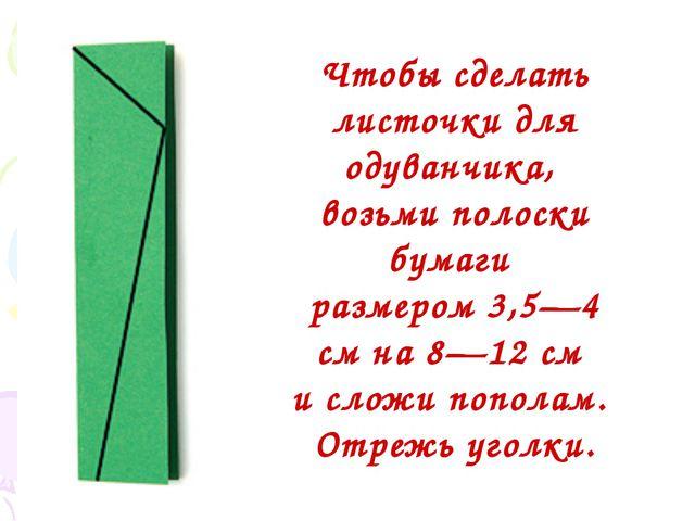 Чтобы сделать листочки для одуванчика, возьми полоски бумаги размером 3,5—4...