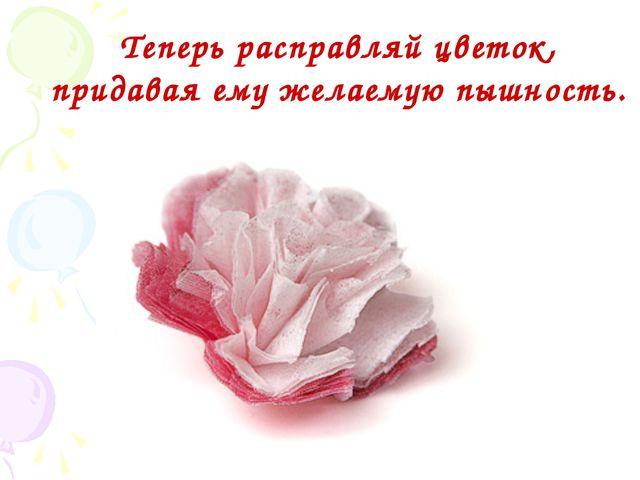 Теперь расправляй цветок, придавая ему желаемую пышность. ...