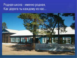 Родная школа - именно родная, Как дорога ты каждому из нас...