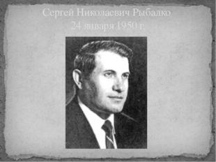 Сергей Николаевич Рыбалко 24 января 1950 г.