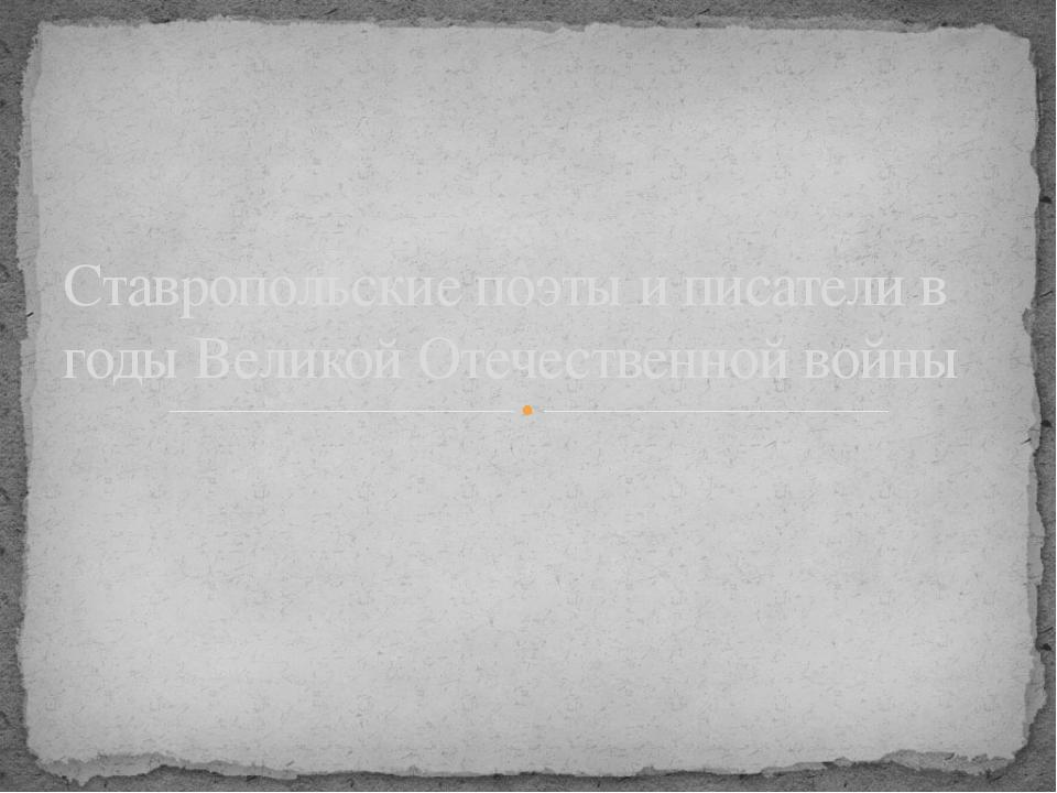 Ставропольские поэты и писатели в годы Великой Отечественной войны