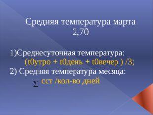Средняя температура марта 2,70 1)Среднесуточная температура: (t0утро + t0день