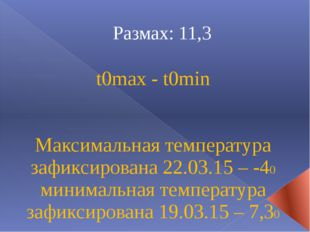 Размах: 11,3 t0max - t0min Максимальная температура зафиксирована 22.03.15 –