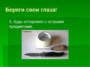 Береги свои глаза! 5. Будь осторожен с острыми предметами.