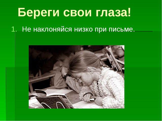 Береги свои глаза! Не наклоняйся низко при письме.