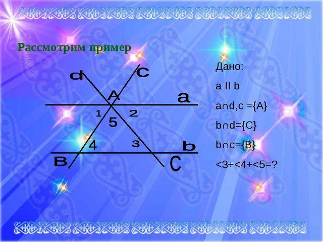 Рассмотрим пример Дано: a II b a∩d,c ={A} b∩d={C} b∩c={B}