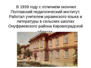 В 1939 году с отличием окончил Полтавский педагогический институт. Работал у