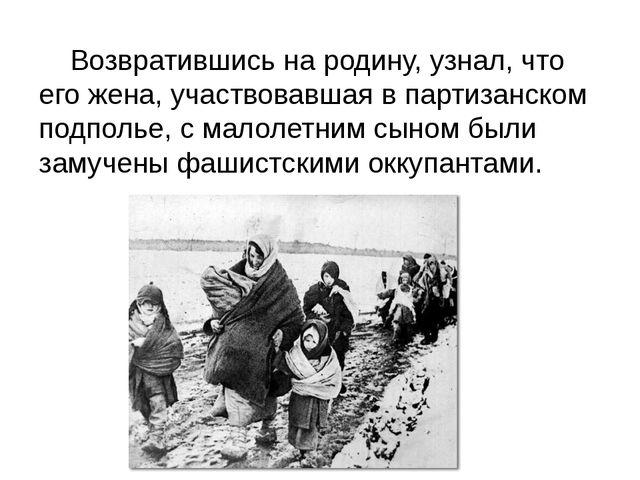 Возвратившись на родину, узнал, что его жена, участвовавшая в партизанском п...