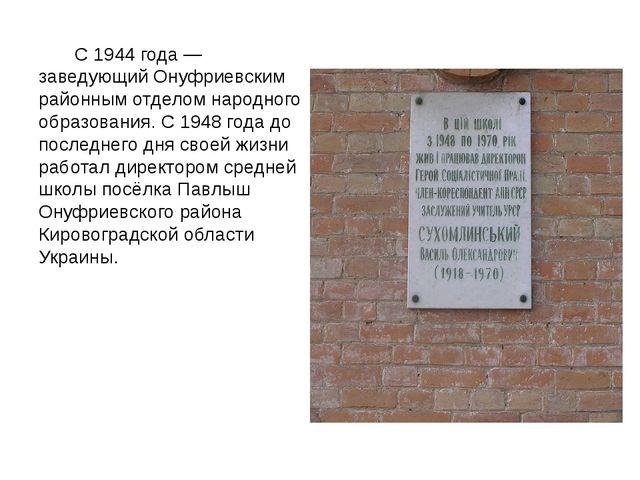 С 1944 года — заведующий Онуфриевским районным отделом народного образования...
