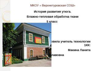 МКОУ « Верхнетуровская СОШ» История развития утюга. Влажно-тепловая обработка