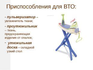 Приспособления для ВТО: - пульверизатор – увлажнитель ткани; - проутюжильник