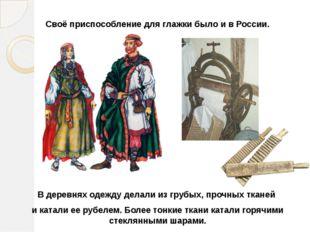 Своё приспособление для глажки было и в России. В деревнях одежду делали из г