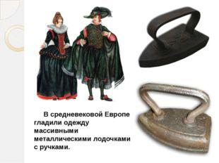 В средневековой Европе гладили одежду массивными металлическими лодочками с