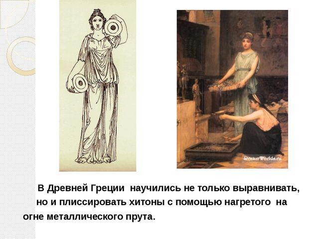 В Древней Греции научились не только выравнивать, но и плиссировать хитоны с...