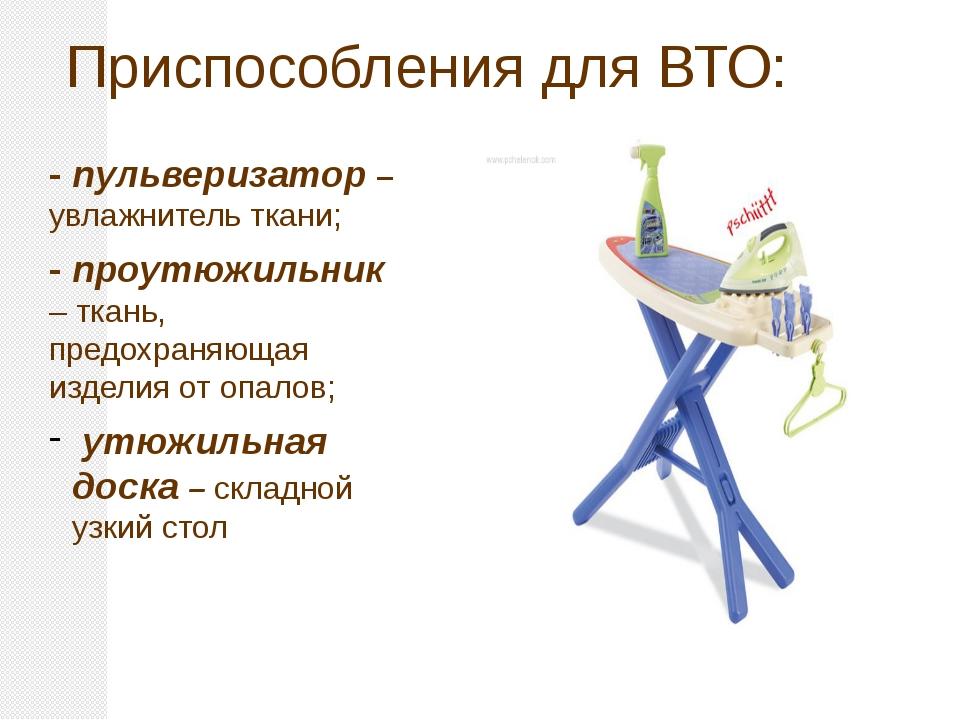 Приспособления для ВТО: - пульверизатор – увлажнитель ткани; - проутюжильник...
