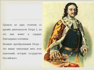 Прошло не одно столетие со времён деятельности Петра I, но его имя живет в се