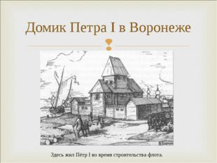 Домик Петра I в Воронеже Здесь жил Пётр I во время строительства флота.