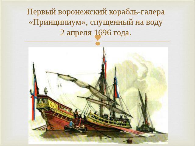 Первый воронежский корабль-галера «Принципиум», спущенный на воду 2 апреля 16...