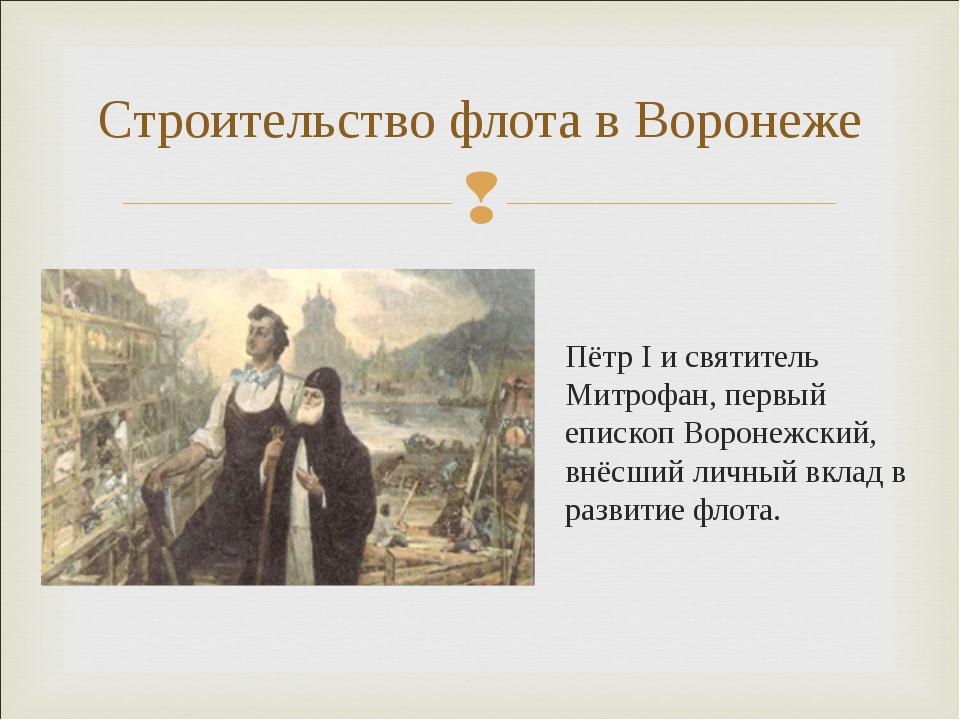 Пётр I и святитель Митрофан, первый епископ Воронежский, внёсший личный вклад...