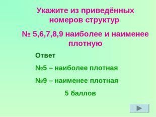 Укажите из приведённых номеров структур № 5,6,7,8,9 наиболее и наименее плотн