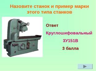 Назовите станок и пример марки этого типа станков Ответ Круглошифовальный 3У1