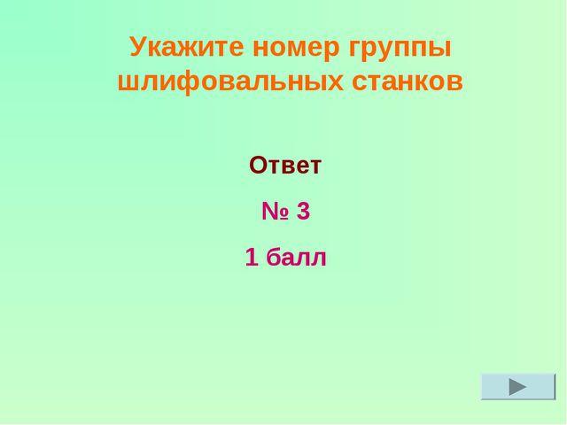 Укажите номер группы шлифовальных станков Ответ № 3 1 балл