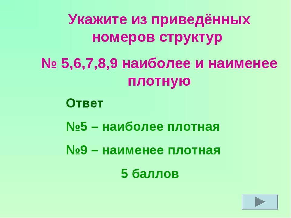 Укажите из приведённых номеров структур № 5,6,7,8,9 наиболее и наименее плотн...