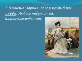 7. Татьяна Ларина: долг и честь выше любви. Любовь надуманная, нафантазирован