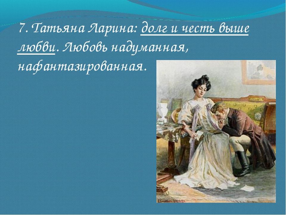 7. Татьяна Ларина: долг и честь выше любви. Любовь надуманная, нафантазирован...