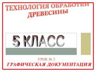 УРОК № 2 ГРАФИЧЕСКАЯ ДОКУМЕНТАЦИЯ