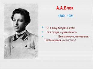 А.А.Блок 1880 - 1921 О, я хочу безумно жить: Все сущее – увековечить, Безлич