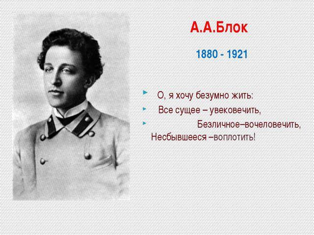 А.А.Блок 1880 - 1921 О, я хочу безумно жить: Все сущее – увековечить, Безлич...