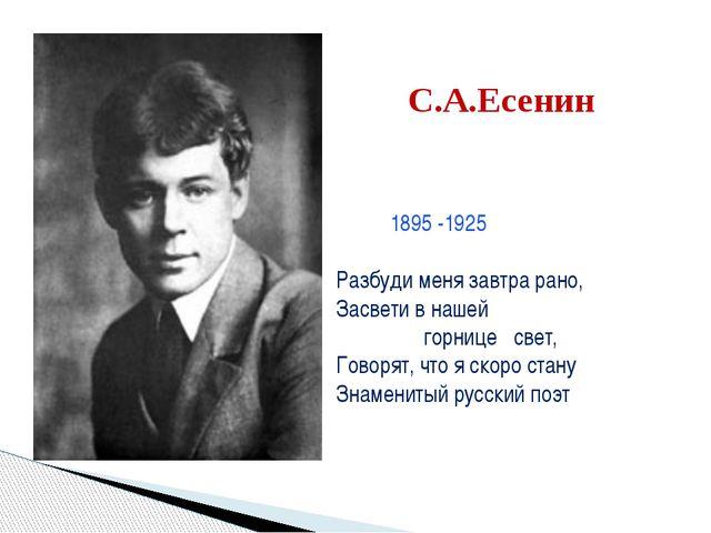 С.А.Есенин 1895 -1925 Разбуди меня завтра рано, Засвети в нашей горнице свет,...