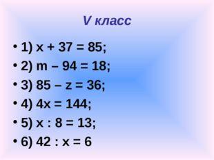 V класс 1) x + 37 = 85; 2) m – 94 = 18; 3) 85 – z = 36; 4) 4x = 144; 5) x : 8