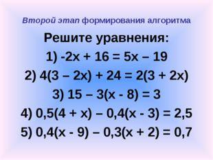 Второй этап формирования алгоритма Решите уравнения: 1) -2x + 16 = 5x – 19 2)