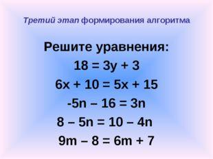 Третий этап формирования алгоритма Решите уравнения: 18 = 3y + 3 6x + 10 = 5x