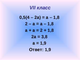 VII класс 0,5(4 – 2a) = a – 1,8 2 – a = a – 1,8 a + a = 2 + 1,8 2a = 3,8 a =