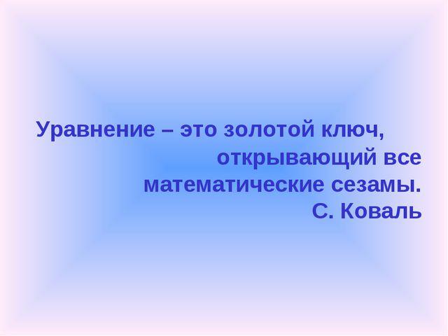 Уравнение – это золотой ключ, открывающий все математические сезамы. С. Коваль