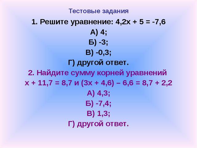 Тестовые задания 1. Решите уравнение: 4,2х + 5 = -7,6 А) 4; Б) -3; В) -0,3; Г...
